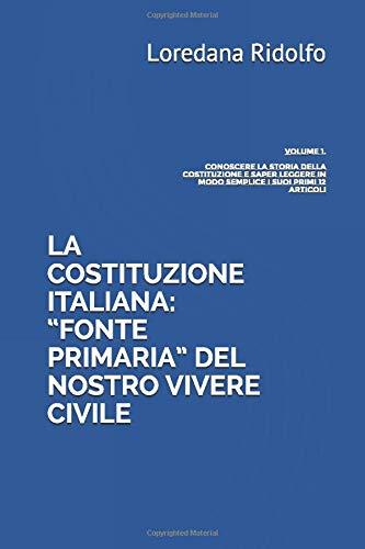 """LA COSTITUZIONE ITALIANA: """"FONTE PRIMARIA"""" DEL NOSTRO VIVERE CIVILE: Volume 1. Conoscere la storia della Costituzione e saper leggere in modo semplice i suoi primi 12 articoli"""