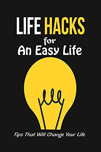 Life Hacks for An Easy Life: Tips That Will Change Your Life: Tips and Tricks Help Your Life Easier (English Edition)