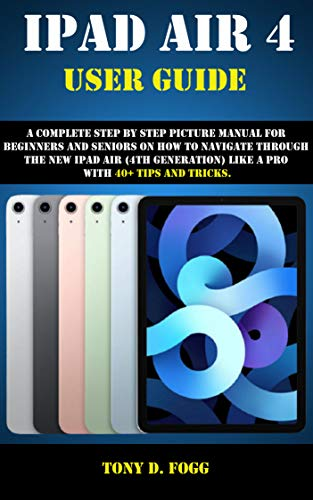 IPAD AIR 4 USER GUIDE: A Complete Step By Step picture manual For Beginners And Seniors On How To Navigate Through The New iPad (4th generation) Like A Pro with 40+ Tips And Tricks (English Edition)