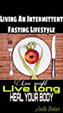 Living An Intermittent Fasting Lifestyle : Lose weight, live long, heal your body (English Edition)