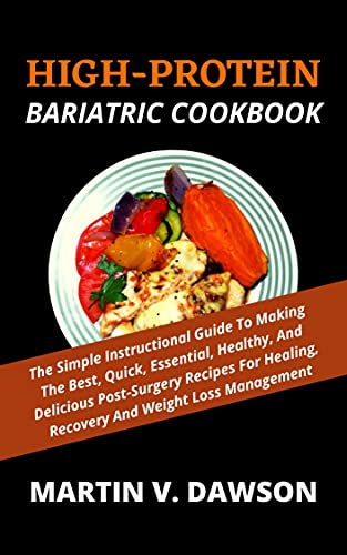 HIGH-PROTEIN BARIATRIC COOKBOOK: The Simple Instructional Guide To Making The Best, Quick, Essential, Healthy, And Delicious Post-Surgery Recipes For Healing, Recovery And Weight Loss Management