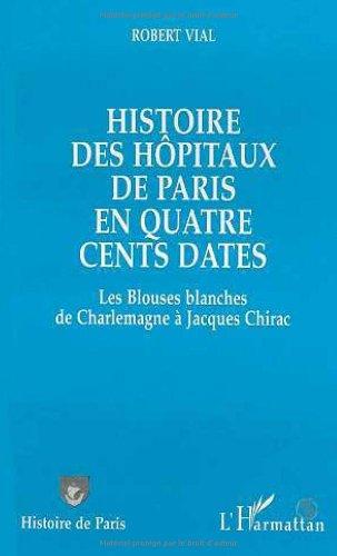 Histoire des hôpitaux de Paris en quatre cents dates: Les blouses blanches, de Charlemagne à Jacques Chirac