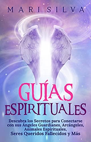 Guías Espirituales: Descubra los Secretos para Conectarse con sus Ángeles Guardianes, Arcángeles,
