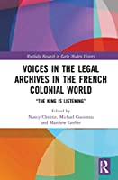 """Voices in the Legal Archives in the French Colonial World: """"The King is Listening"""" (Routledge Research in Early Mo)"""