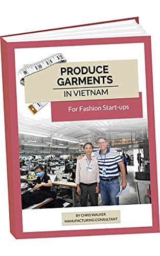 Garment Production for Fashion Start-ups: with Chris Walker based in Vietnam (Apparel Production in Vietnam Book 1)