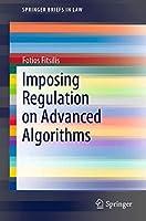 Imposing Regulation on Advanced Algorithms (SpringerBriefs in Law)