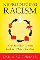 Reproducing Racism: How Everyday Choices Lock In White Advantage by Daria Roithmayr(2014-01-20)