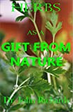 Herbs As A Gift From Nature: Heal Yourself Faster, Safer with Your Complete magical Guide to the Natural usefulness of Herbs and remedies for complete ailments with how to use them.