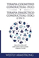 Terapia cognitivo-conductual (TCC) y terapia dialéctico-conductual (TDC) 2 en 1: Cómo la TCC, la TDC y la ACT pueden ayudarle a superar la ansiedad, la depresión, y los TOCS