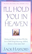 By Jack W. Hayford - Ill Hold You In Heaven: Healing and Hope for the Parent Who has Lost a Child through Miscarriage, Stillbirth, Abortion or Early Infant Death (New edition) (5.10.2003)