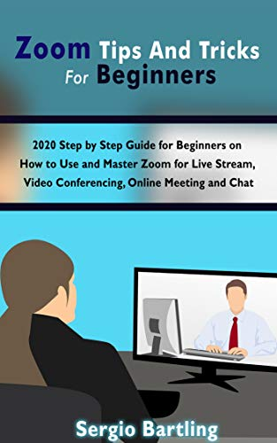 Zoom Tips And Tricks For Beginners: 2020 Step by Step Guide for Beginners on How to Use and Master Zoom for Live Stream, Video Conferencing, Online Meeting, and Chat (English Edition)