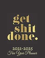 Get Shit Done Five Year Planner 2021-2025: 60 Months Calendar | Monthly Calendar Shedule Organizer| 5 Year Planner and Monthly Calendar Book | 2021-2025 Monthly Planner | Yearly Planner Calendar |Black 5 Years Planner|Motivational Planner 2021-2025