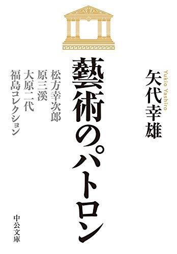 藝術のパトロン 松方幸次郎、原三溪、大原二代、福島コレクション (中公文庫)