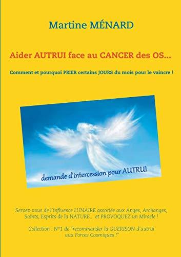 Aider autrui face au cancer des os... Comment et pourquoi prier certains jours du mois pour le vaincre ! : Servez-vous de l'influence lunaire associée aux Anges, Archanges, Saints