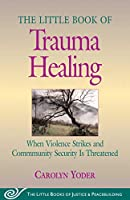 Little Book of Trauma Healing: When Violence Striked And Community Security Is Threatened (The Little Books of Justice And Peacebuilding)