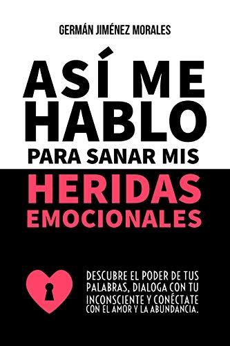 Así me hablo para sanar mis heridas emocionales: Descubre el poder de tus palabras, dialoga con tu inconsciente y conéctate con el amor y la abundancia. (Spanish Edition)