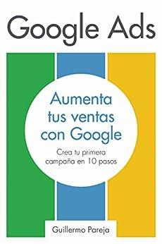 Google Ads: Aumenta tus Ventas con Google: Crea tu primera campaña en 10 pasos de [Guillermo Pareja, Silvina Chauvin]