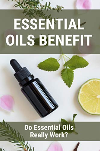 Essential Oils Benefit: Do Essential Oils Really Work?: What Are Essential Oils Used For (English Edition)