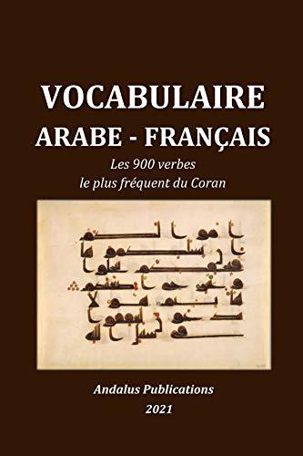 Vocabulaire arabe - français : Les 900 verbes le plus fréquent du Coran (Langues de la Bible et du Coran t. 5)