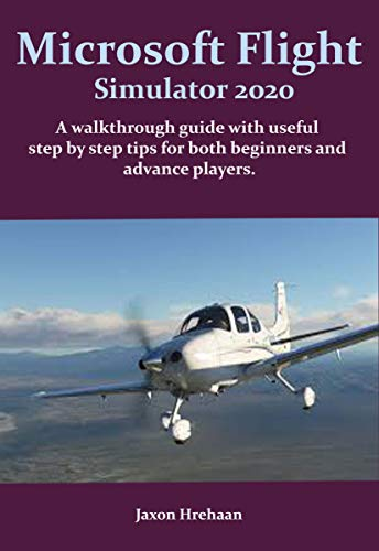 Microsoft Flight Simulator 2020: A walkthrough guide with useful step by step tips for both beginners and advance players. (Microsoft Flight Simulator 2020 Series Book 1) (English Edition)