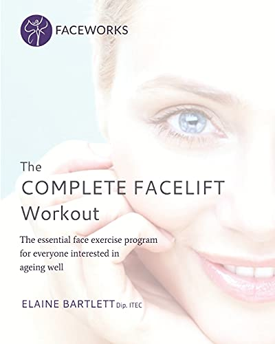 The Complete Facelift Workout: The Essential Face Exercise Program for Everyone Interested in Ageing Well