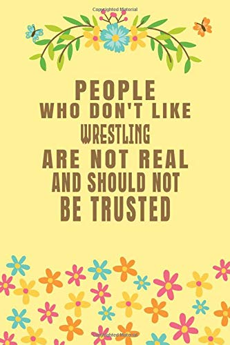 People Who Don't Like Wrestling Are Not Real And Should Not Be Trusted: Wrestling Notebook/ Athletes Journal Gift, 120 Pages, 6x9, Soft Cover, Matte Finish
