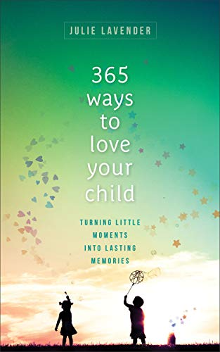 365 Ways to Love Your Child: Turning Little Moments Into Lasting Memories