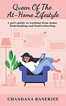 Queen of the At-Home Lifestyle: A gal's guide to working-from-home, homemaking and homeschooling by [Chandana Banerjee]