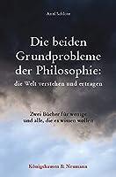 Die beiden Grundprobleme der Philosophie: die Welt verstehen und ertragen: Zwei Buecher fuer wenige und alle, die es wissen wollen