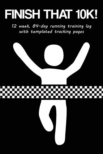 Finish That 10K!: 12 Week, 84-Day Running Training Log with Templated Tracking Pages
