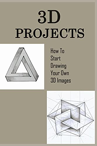 3D Projects: How To Start Drawing Your Own 3D Images: Book Drawing For Beginners (English Edition)
