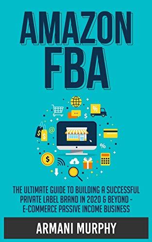 Amazon FBA: The Ultimate Guide to Building a Successful Private Label Brand in 2020 & Beyond - E-Commerce Passive Income Business