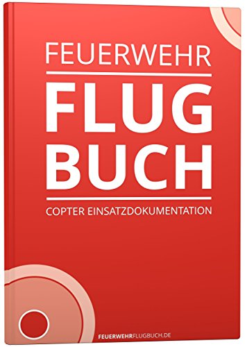 Das Flugbuch für Multicopter und Drohnen - speziell für die Feuerwehr-Einsatzdokumentation / Dokumentation von UAS UAV Flügen / Pilot Logbook Copter Kopter Copterflugbuch Drohnenflugbuch