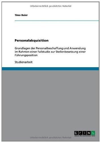 Personalakquisition: Grundlagen der Personalbeschaffung und Anwendung im Rahmen einer Fallstudie zur Stellenbesetzung einer Führungsposition