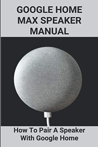 Google Home Max Speaker Manual: How To Pair A Speaker With Google Home: How To Use Google Home Mini