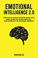Emotional Intelligence 2.0: A Guide Step by Step for Mastery Your Emotions and Boost Your EQ. Improve Your Social Skills and How to Analyze People. Improve Self-Confidence, Emotional Agility and Your Nonverbal Communications.