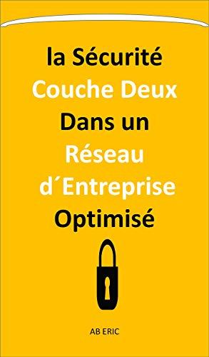 la Sécurité Couche Deux Dans un Réseau d´Entreprise Optimisé: Optimisation avec les VLANs, Les Risques d'Attaque dans les Commutateurs,déploiement de la solution de sécurité , ACL (French Edition)