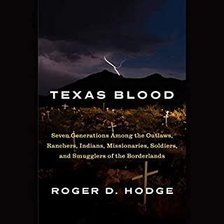 Texas Blood     Seven Generations Among the Outlaws, Ranchers, Indians, Missionaries, Soldiers, and Smugglers of the Borderlands              By:                                                                                                                                 Roger D. Hodge                               Narrated by:                                                                                                                                 Roger D. Hodge                      Length: 11 hrs and 59 mins     34 ratings     Overall 3.8