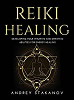 Reiki Healing: Developing Your Intuitive and Empathic Abilities for Energy Healing