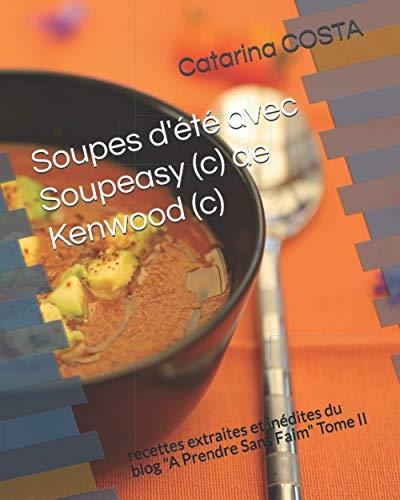 Soupes d'été avec Soupeasy (c) de Kenwood (c): recettes extraites et inédites du blog 'A Prendre Sans Faim' Tome II