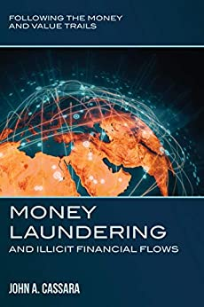 Money Laundering and Illicit Financial Flows: Following the Money and Value Trails by [John Cassara]