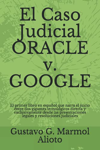 El Caso Judicial ORACLE v. GOOGLE: El primer libro en español que narra el juicio entre dos gigantes tecnológicos directa y exclusivamente desde las presentaciones legales y resoluciones judiciales