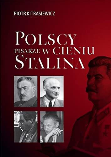 Polscy pisarze w cieniu Stalina: Opowieści biograficzne: Broniewski, Tuwim, Gałczyński, Boy-Żeleński