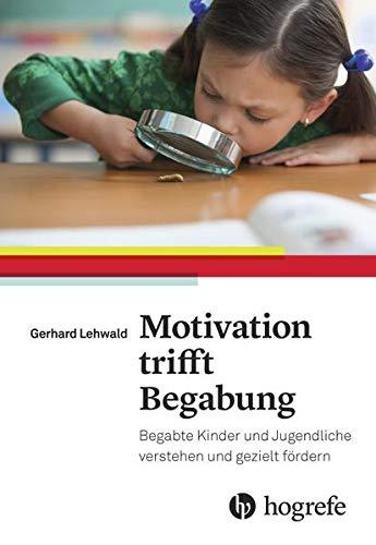 Motivation trifft Begabung: Begabte Kinder und Jugendliche verstehen und gezielt fördern