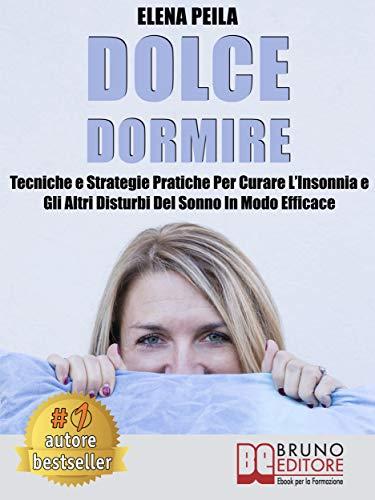 Dolce Dormire: Tecniche e Strategie Pratiche Per Curare L'Insonnia e Gli Altri Disturbi Del Sonno In Modo Efficace