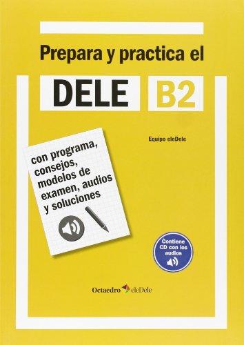 Prepara y practica el DELE B2: Con programa, consejos, modelos de examen, audios y soluciones [Lingua spagnola]