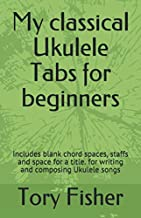 My classical Ukulele Tabs for beginners: Includes  blank chord spaces, staffs and space for a title. for writing and composing Ukulele songs