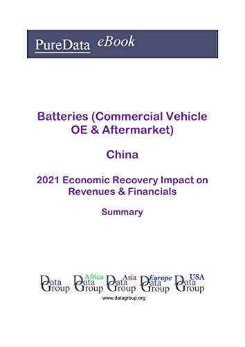 Batteries (Commercial Vehicle OE & Aftermarket) China Summary: 2021 Economic Recovery Impact on Revenues & Financials (English Edition)