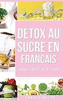 Détox au sucre En français/ Sugar detox In French: Guide pour mettre fin aux envies de sucre (sculpture sur glucides)
