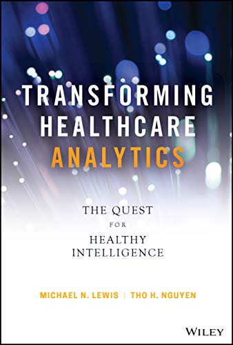 Transforming Healthcare Analytics: The Quest for Healthy Intelligence (Wiley and SAS Business Series)